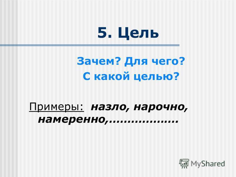 5. Цель Зачем? Для чего? С какой целью? Примеры: назло, нарочно, намеренно,……………….