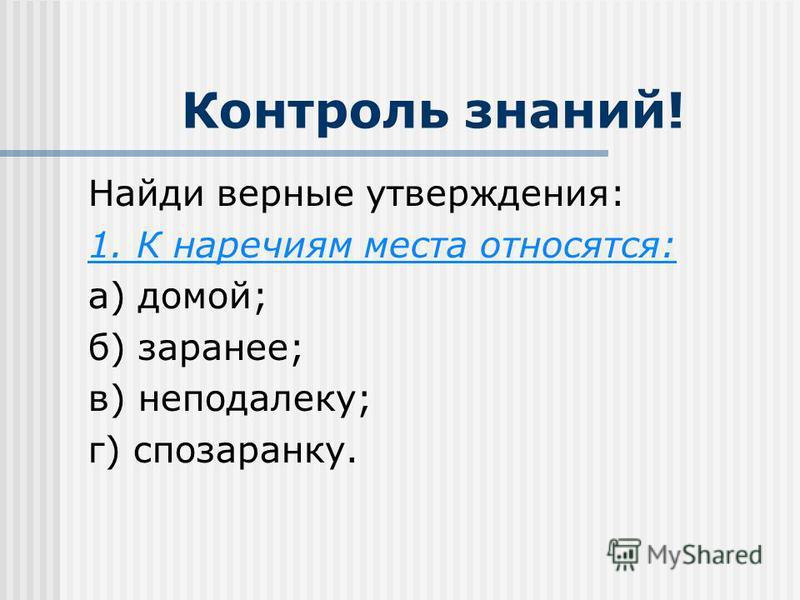 Контроль знаний! Найди верные утверждения: 1. К наречиям места относятся: а) домой; б) заранее; в) неподалеку; г) спозаранку.