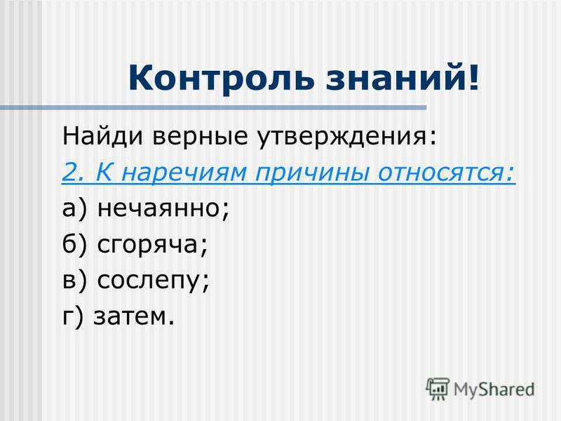 Контроль знаний! Найди верные утверждения: 2. К наречиям причины относятся: а) нечаянно; б) сгоряча; в) сослепу; г) затем.