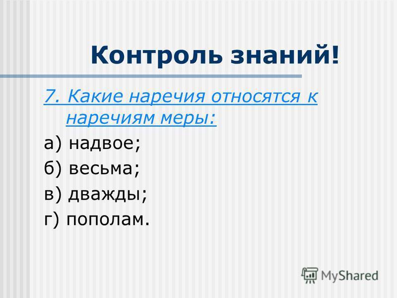 Контроль знаний! 7. Какие наречия относятся к наречиям меры: а) надвое; б) весьма; в) дважды; г) пополам.