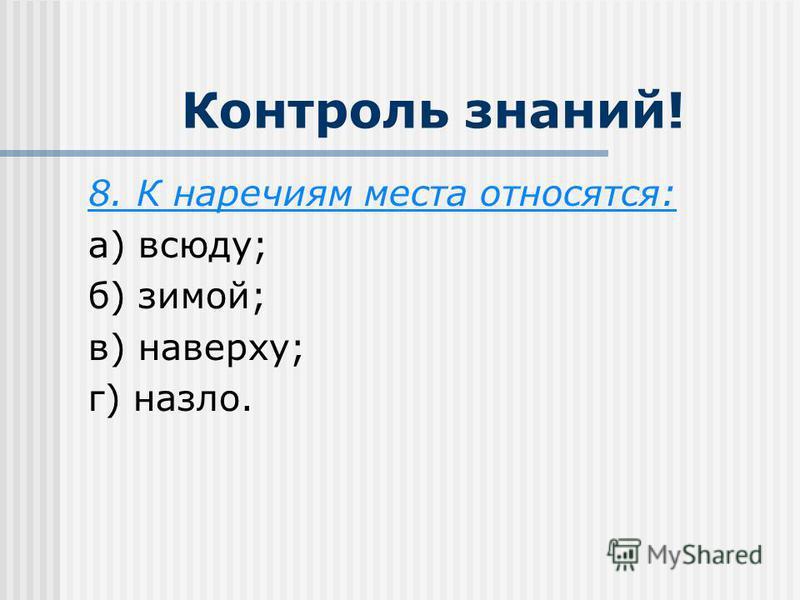 Контроль знаний! 8. К наречиям места относятся: а) всюду; б) зимой; в) наверху; г) назло.