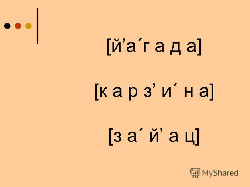 [ йа ´ г а д а ] [ к а р з и ´ н а ] [ з а ´ й а ц ]