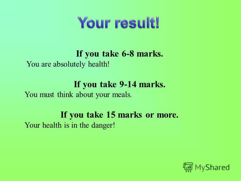 If you take 6-8 marks. You are absolutely health! If you take 9-14 marks. You must think about your meals. If you take 15 marks or more. Your health is in the danger!
