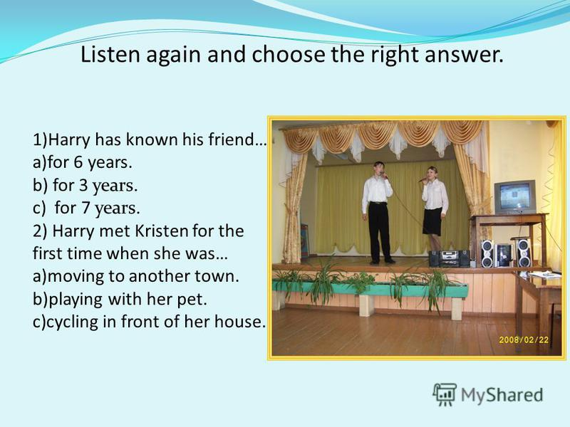 Listen again and choose the right answer. 1)Harry has known his friend… a)for 6 years. b) for 3 years. c) for 7 years. 2) Harry met Kristen for the first time when she was… a)moving to another town. b)playing with her pet. c)cycling in front of her h