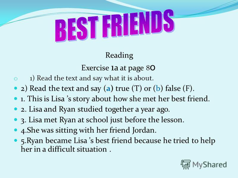 Reading Exercise 1 a at page 8 о o 1) Read the text and say what it is about. 2) Read the text and say (a) true (T) or (b) false (F). 1. This is Lisa s story about how she met her best friend. 2. Lisa and Ryan studied together a year ago. 3. Lisa met