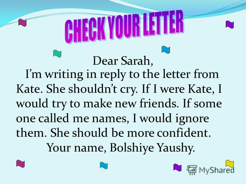 Dear Sarah, Im writing in reply to the letter from Kate. She shouldnt cry. If I were Kate, I would try to make new friends. If some one called me names, I would ignore them. She should be more confident. Your name, Bolshiye Yaushy.