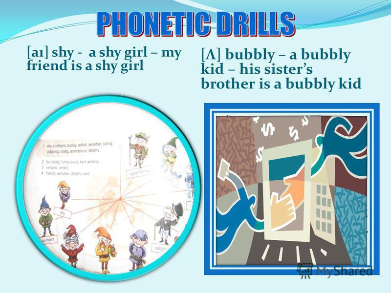 [aı] shy - a shy girl – my friend is a shy girl [Λ] bubbly – a bubbly kid – his sisters brother is a bubbly kid