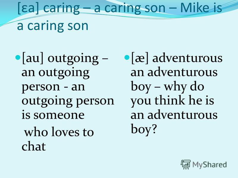 [εa] caring – a caring son – Mike is a caring son [au] outgoing – an outgoing person - an outgoing person is someone who loves to chat [æ] adventurous an adventurous boy – why do you think he is an adventurous boy?