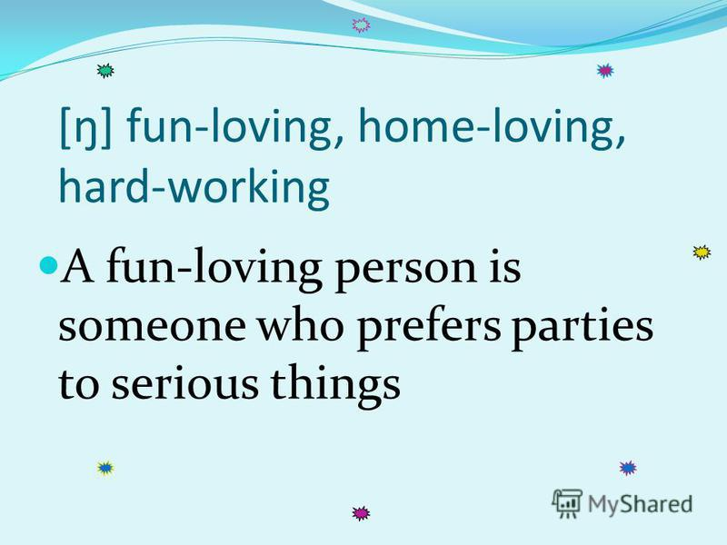 [ŋ] fun-loving, home-loving, hard-working A fun-loving person is someone who prefers parties to serious things