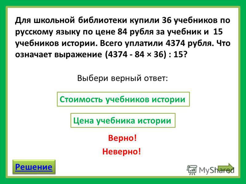 Для школьной библиотеки купили 36 учебников по русскому языку по цене 84 рубля за учебник и 15 учебников истории. Всего уплатили 4374 рубля. Что означает выражение (4374 - 84 × 36) : 15? Стоимость учебников истории Цена учебника истории Выбери верный