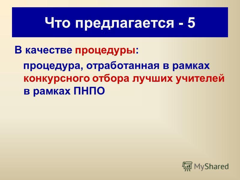 Что предлагается - 5 В качестве процедуры: процедура, отработанная в рамках конкурсного отбора лучших учителей в рамках ПНПО