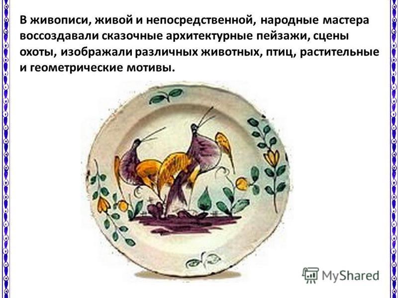 В живописи, живой и непосредственной, народные мастера воссоздавали сказочные архитектурные пейзажи, сцены охоты, изображали различных животных, птиц, растительные и геометрические мотивы.