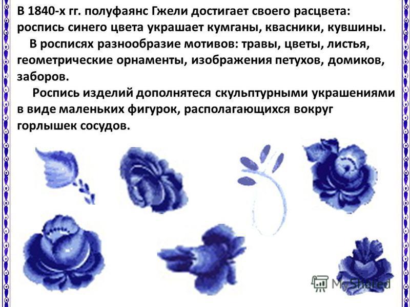 В 1840-х гг. полуфаянс Гжели достигает своего расцвета: роспись синего цвета украшает курганы, квасники, кувшины. В росписях разнообразие мотивов: травы, цветы, листья, геометрические орнаменты, изображения петухов, домиков, заборов. Роспись изделий
