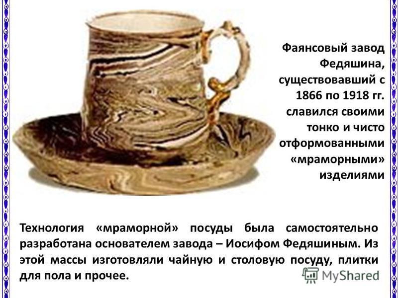 Технология «мраморной» посуды была самостоятельно разработана основателем завода – Иосифом Федяшиным. Из этой массы изготовляли чайную и столовую посуду, плитки для пола и прочее. Фаянсовый завод Федяшина, существовавший с 1866 по 1918 гг. славился с