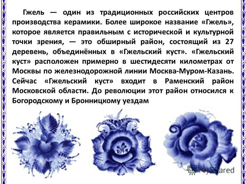 Гжель один из традиционных российских центров производства керамики. Более широкое название «Гжель», которое является правильным с исторической и культурной точки зрения, это обширный район, состоящий из 27 деревень, объединённых в «Гжельский куст».