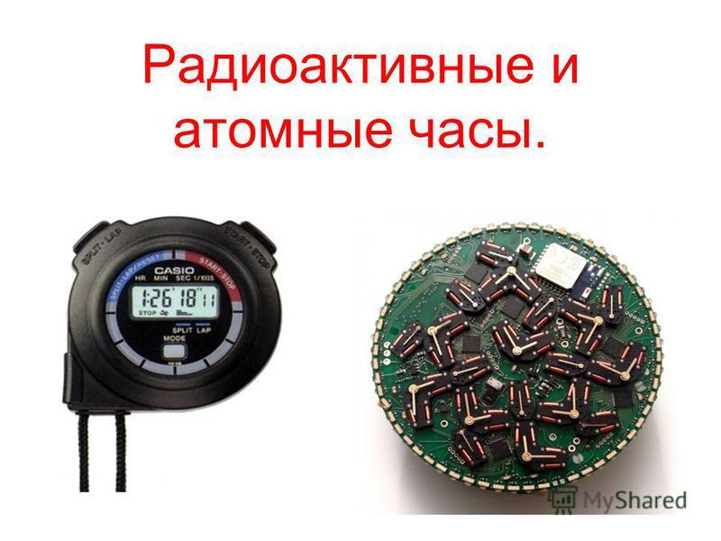 Радиоактивные и атомные часы.