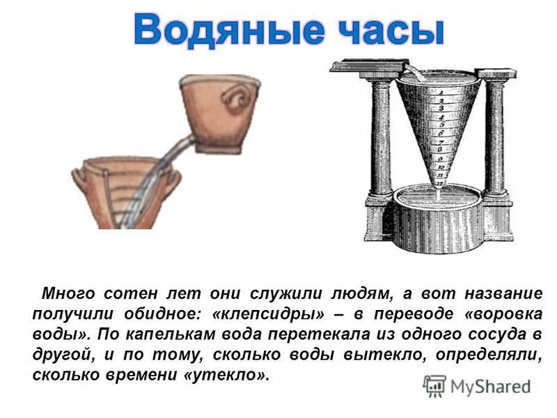 Много сотен лет они служили людям, а вот название получили обидное: «клепсидры» – в переводе «воровка воды». По капелькам вода перетекала из одного сосуда в другой, и по тому, сколько воды вытекло, определяли, сколько времени «утекло».