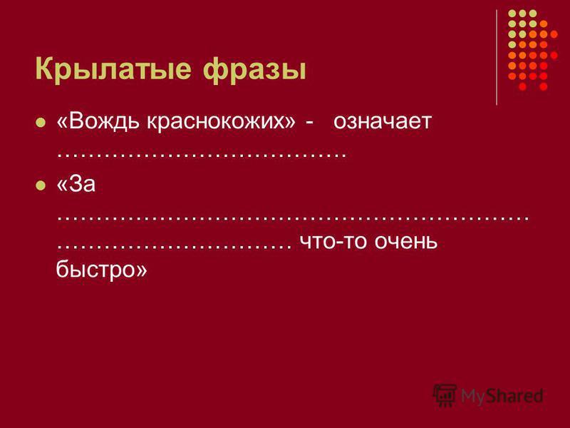 Крылатые фразы «Вождь краснокожих» - означает ………………………………. «За …………………………………………………… ………………………… что-то очень быстро»