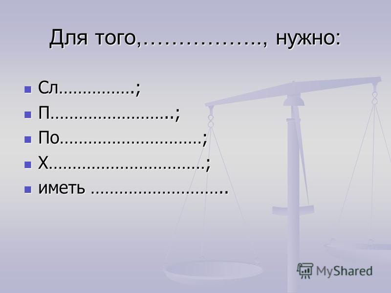 Для того,…………….., нужно: Сл…………….; Сл…………….; П……………………..; П……………………..; По…………………………; По…………………………; Х……………………………; Х……………………………; иметь ……………………….. иметь ………………………..
