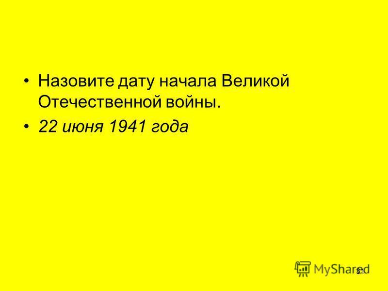 Назовите дату начала Великой Отечественной войны. 22 июня 1941 года 31