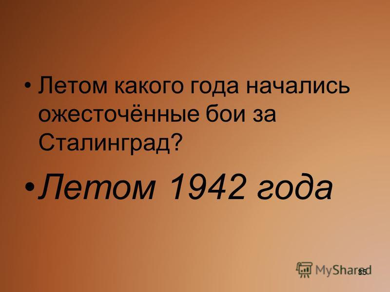 Летом какого года начались ожесточённые бои за Сталинград? Летом 1942 года 35