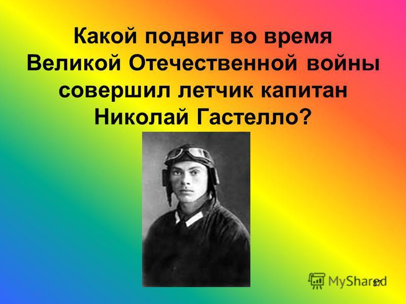 Какой подвиг во время Великой Отечественной войны совершил летчик капитан Николай Гастелло? 37