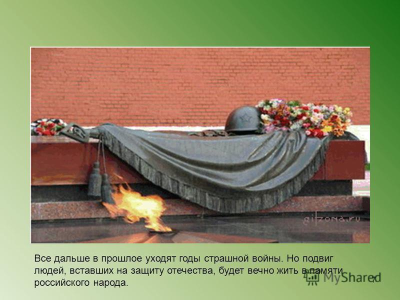 Все дальше в прошлое уходят годы страшной войны. Но подвиг людей, вставших на защиту отечества, будет вечно жить в памяти российского народа. 7