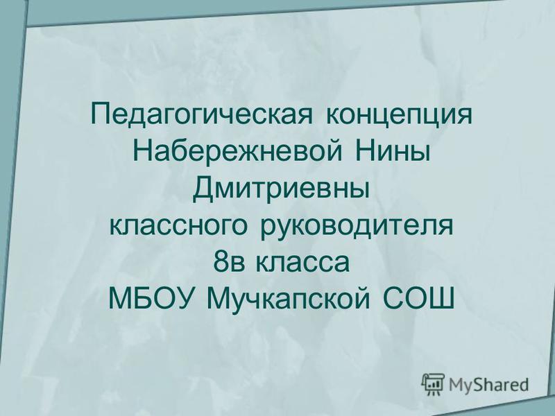 Педагогическая концепция Набережневой Нины Дмитриевны классного руководителя 8 в класса МБОУ Мучкапской СОШ