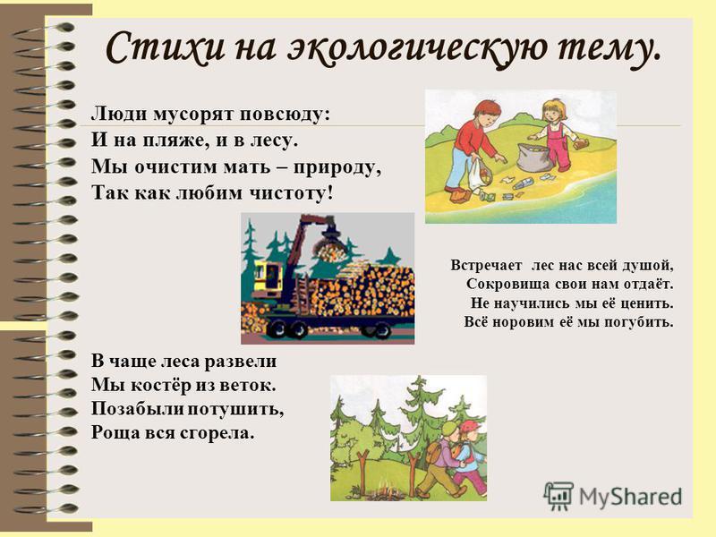 Стихи на экологическую тему. Люди мусорят повсюду: И на пляже, и в лесу. Мы очистим мать – природу, Так как любим чистоту! Встречает лес нас всей душой, Сокровища свои нам отдаёт. Не научились мы её ценить. Всё норовим её мы погубить. В чаще леса раз
