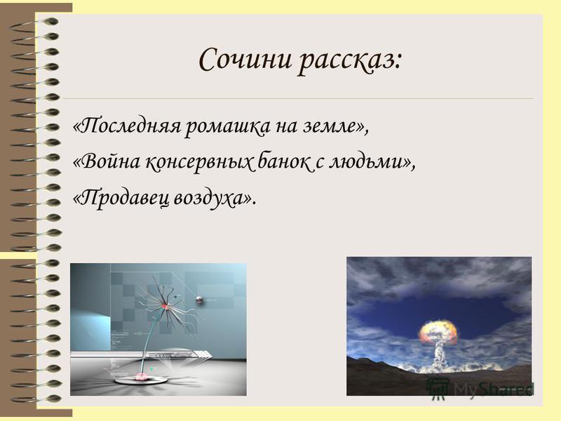 Сочини рассказ: «Последняя ромашка на земле», «Война консервных банок с людьми», «Продавец воздуха».