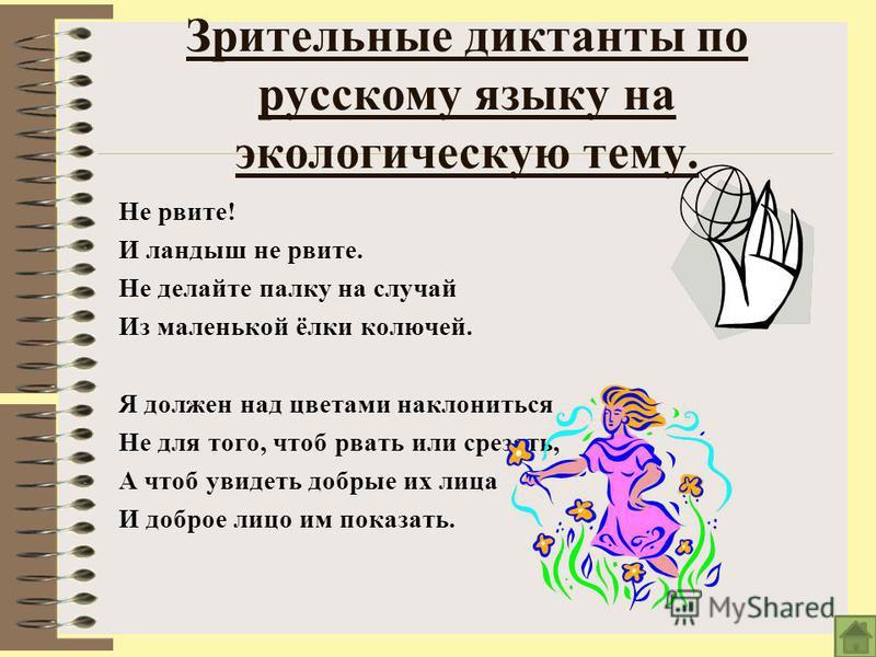 Зрительные диктанты по русскому языку на экологическую тему. Не рвите! И ландыш не рвите. Не делайте палку на случай Из маленькой ёлки колючей. Я должен над цветами наклониться Не для того, чтоб рвать или срезать, А чтоб увидеть добрые их лица И добр