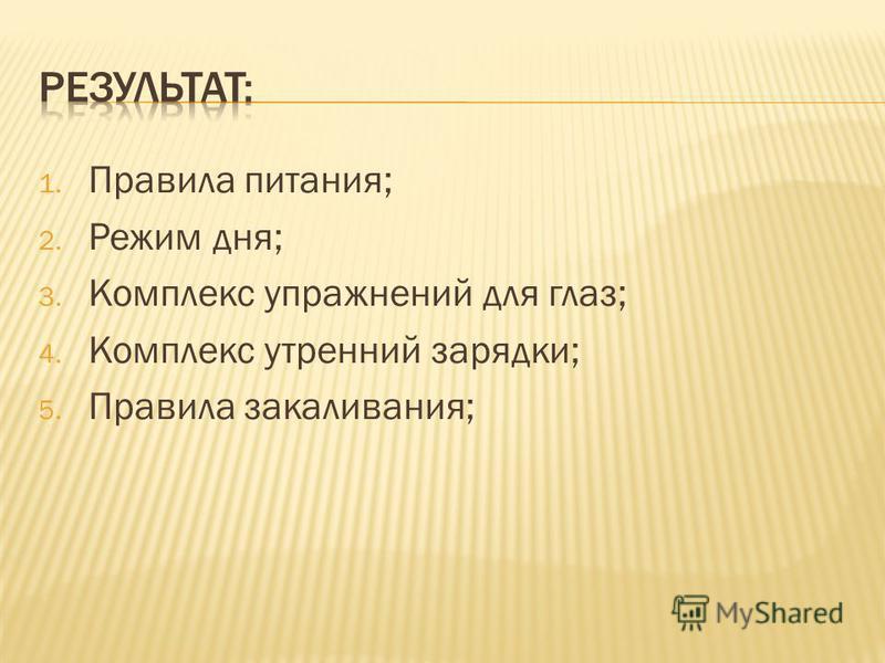 1. Правила питания; 2. Режим дня; 3. Комплекс упражнений для глаз; 4. Комплекс утренний зарядки; 5. Правила закаливания;