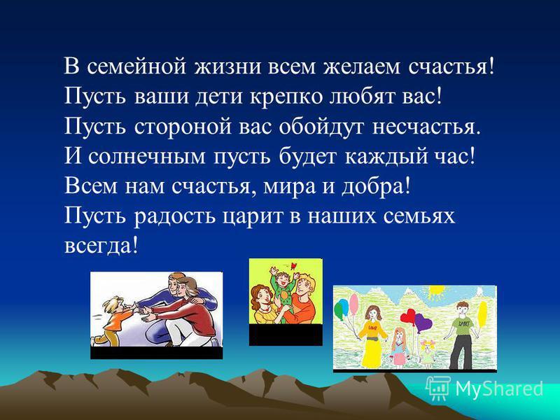 В семейной жизни всем желаем счастья! Пусть ваши дети крепко любят вас! Пусть стороной вас обойдут несчастья. И солнечным пусть будет каждый час! Всем нам счастья, мира и добра! Пусть радость царит в наших семьях всегда!