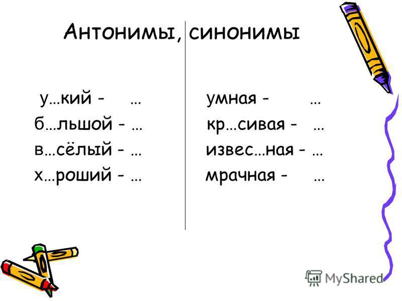 Антонимы, синонимы у …кий - … умная - … б …льшой - … кр…сивая - … в …сёлый - … извес…ная - … х …роший - … мрачная - …