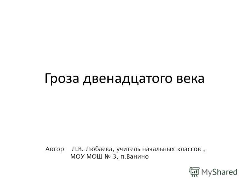 Гроза двенадцатого века Автор: Л.В. Любаева, учитель начальных классов, МОУ МОШ 3, п.Ванино