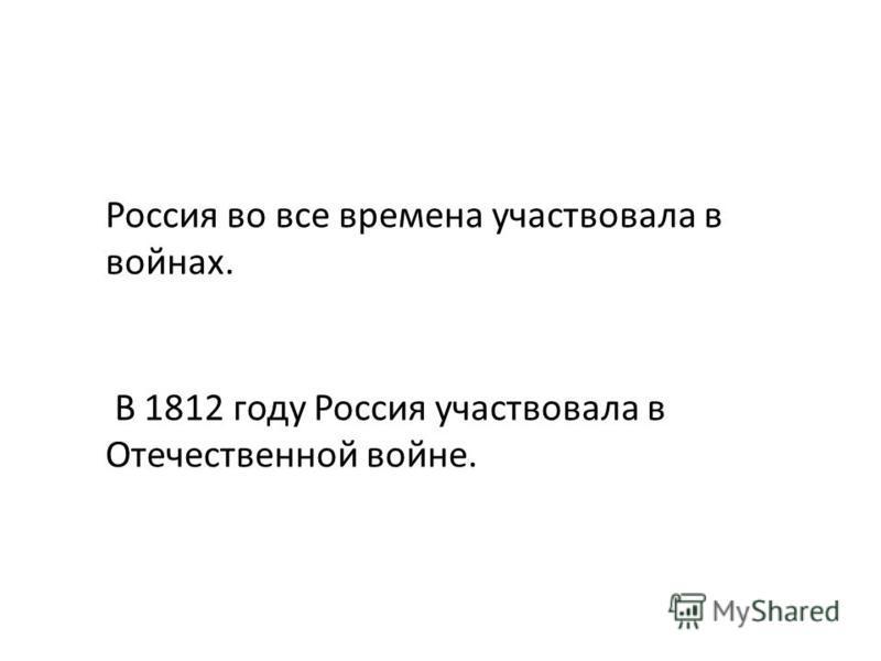 В 1812 году Россия участвовала в Отечественной войне. Россия во все времена участвовала в войнах.