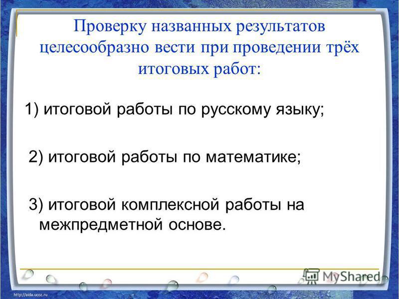 Проверку названных результатов целесообразно вести при проведении трёх итоговых работ: 1) итоговой работы по русскому языку; 2) итоговой работы по математике; 3) итоговой комплексной работы на межпредметной основе.
