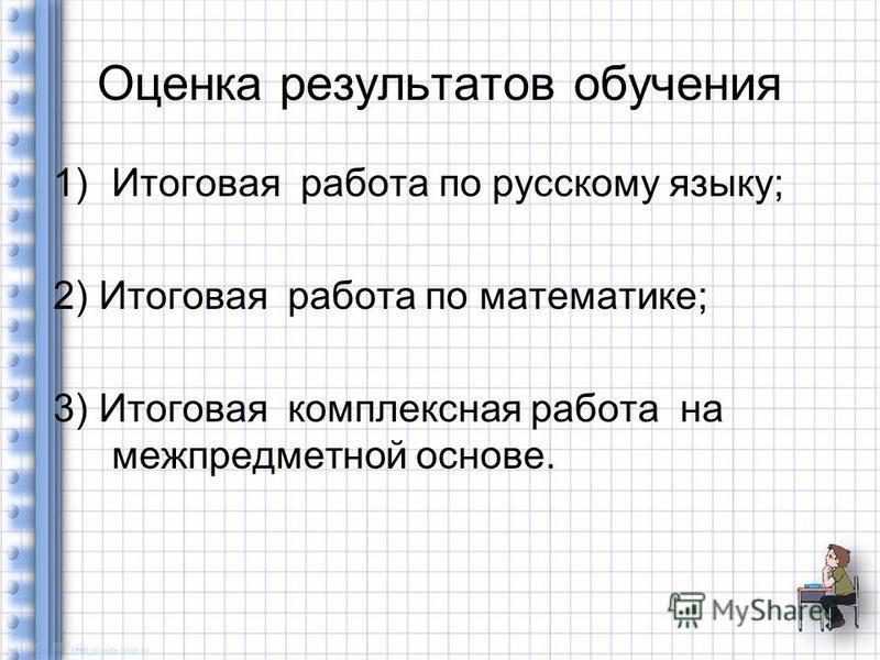 Оценка результатов обучения 1)Итоговая работа по русскому языку; 2) Итоговая работа по математике; 3) Итоговая комплексная работа на межпредметной основе.