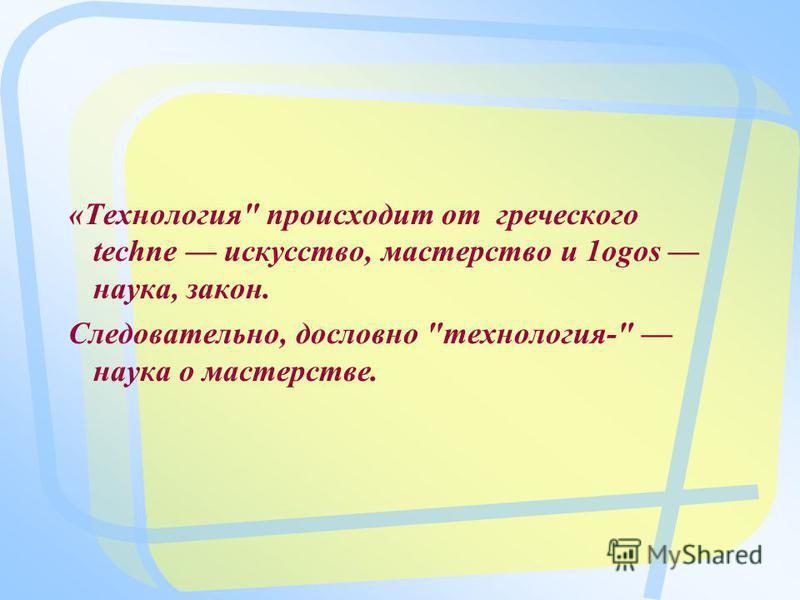 «Технология происходит от греческого techne искусство, мастерство и 1 оgos наука, закон. Следовательно, дословно технология- наука о мастерстве.