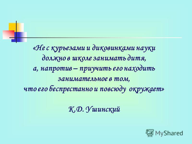 «Не с курьезами и диковинками науки должно в школе занимать дитя, а, напротив – приучить его находить занимательное в том, что его беспрестанно и повсюду окружает» К.Д. Ушинский