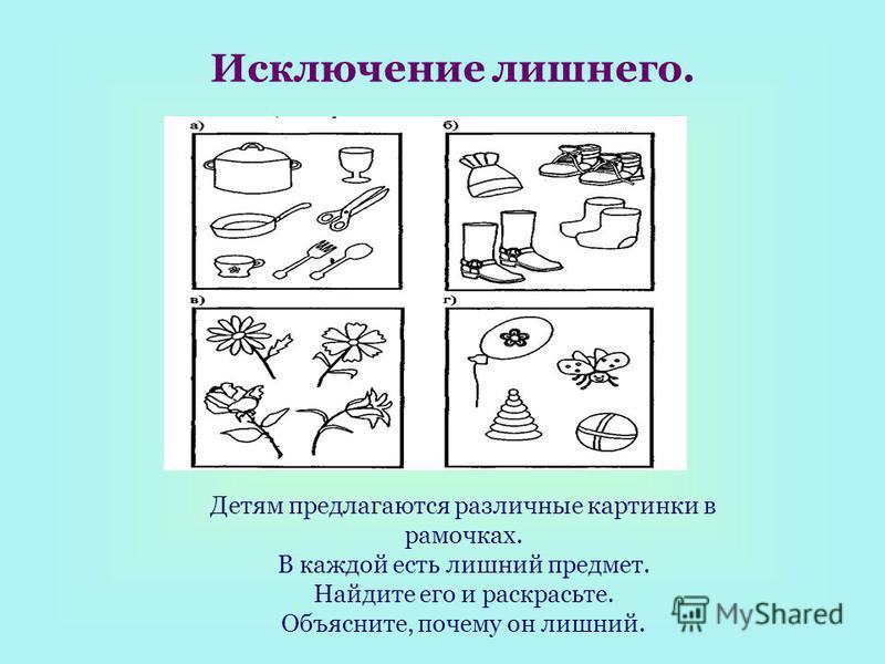 Исключение лишнего. Детям предлагаются различные картинки в рамочках. В каждой есть лишний предмет. Найдите его и раскрасьте. Объясните, почему он лишний.