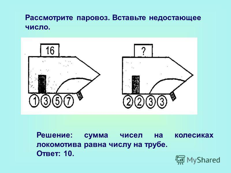 Рассмотрите паровоз. Вставьте недостающее число. Решение: сумма чисел на колесиках локомотива равна числу на трубе. Ответ: 10.