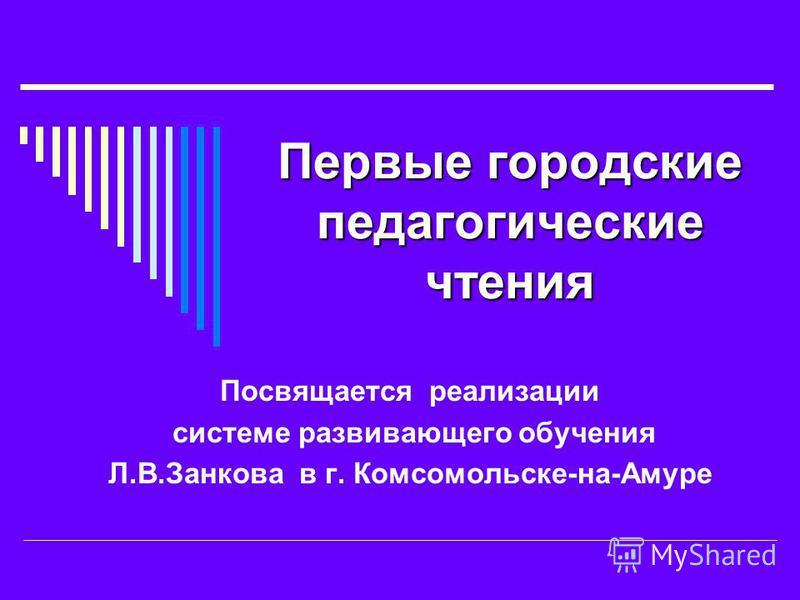 Первые городские педагогические чтения Посвящается реализации системе развивающего обучения Л.В.Занкова в г. Комсомольске-на-Амуре