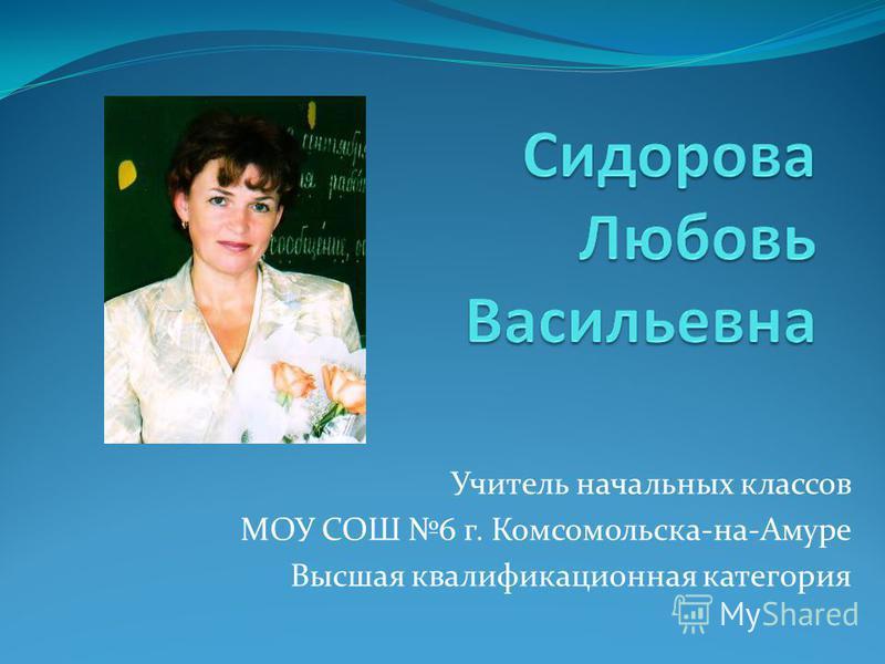 Учитель начальных классов МОУ СОШ 6 г. Комсомольска-на-Амуре Высшая квалификационная категория
