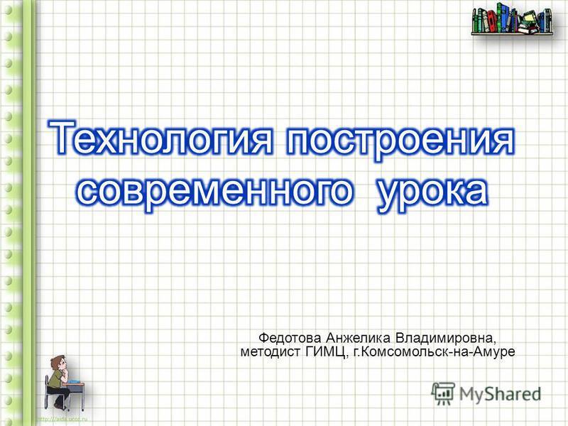 Федотова Анжелика Владимировна, методист ГИМЦ, г. Комсомольск - на - Амуре