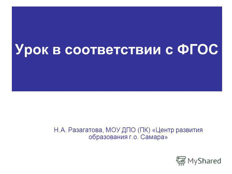 Урок в соответствии с ФГОС Н.А. Разагатова, МОУ ДПО (ПК) «Центр развития образования г.о. Самара»