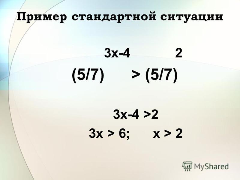 Пример стандартной ситуации 3x-4 2 (5/7) > (5/7) 3x-4 >2 3x > 6; х > 2