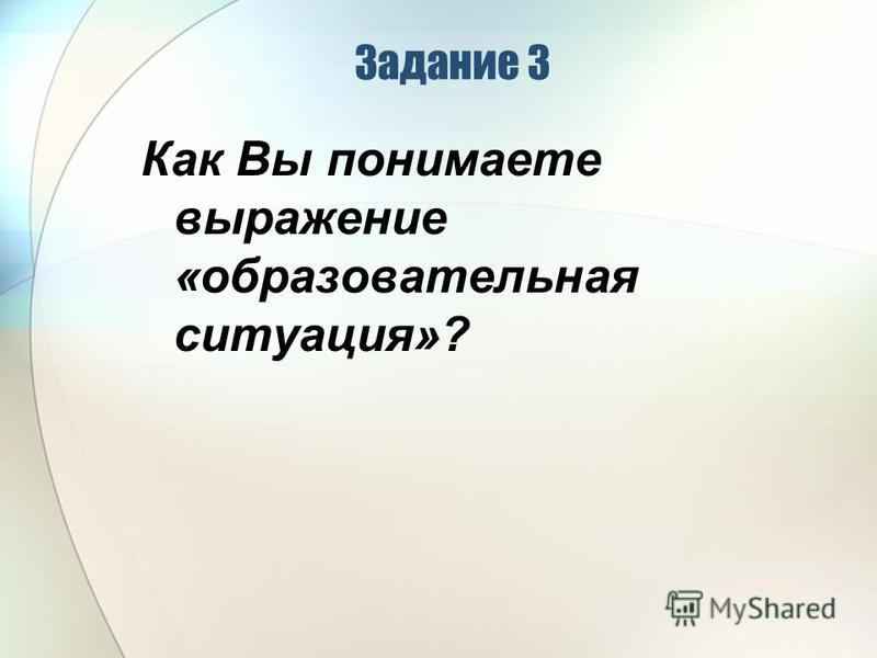 Задание 3 Как Вы понимаете выражение «образовательная ситуация»?