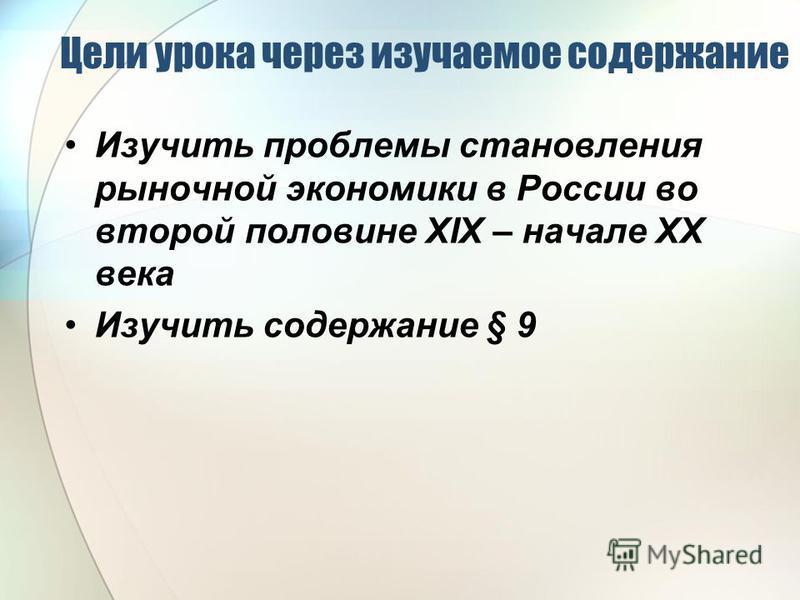 Цели урока через изучаемое содержание Изучить проблемы становления рыночной экономики в России во второй половине ХIХ – начале ХХ века Изучить содержание § 9
