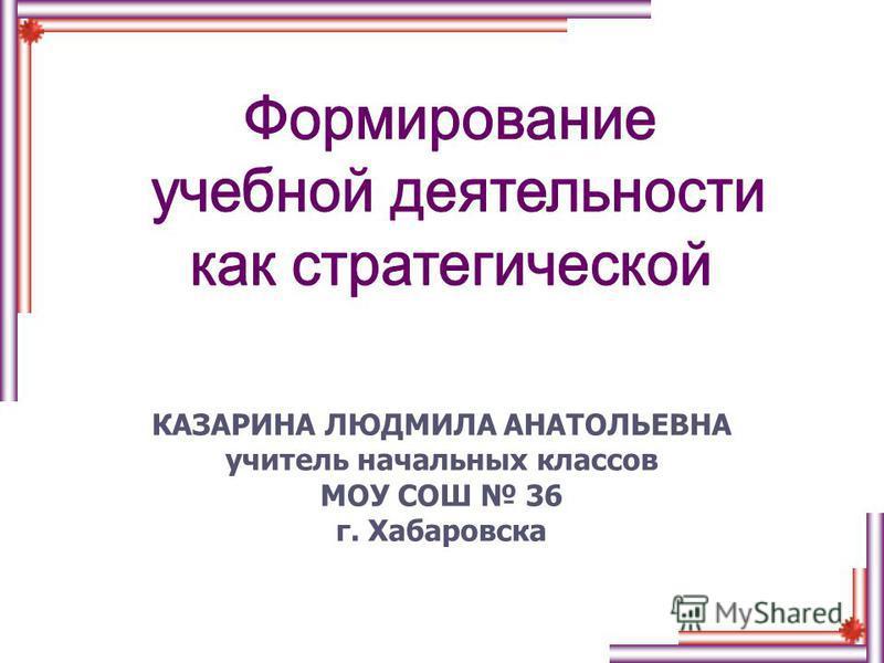 КАЗАРИНА ЛЮДМИЛА АНАТОЛЬЕВНА учитель начальных классов МОУ СОШ 36 г. Хабаровска